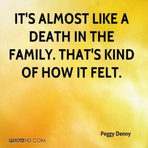 It's almost like a death in the family. That's kind of how it felt.