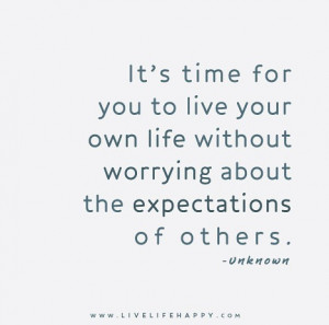 Its-time-for-your-to-live-your-own-life-without-worrying-about-the ...