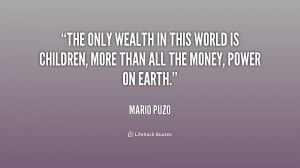 The only wealth in this world is children, more than all the money ...
