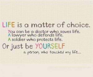 Life is a matter of choice. You can be A doctor who saves life. A ...