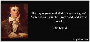 ... ! Sweet voice, sweet lips, soft hand, and softer breast. - John Keats