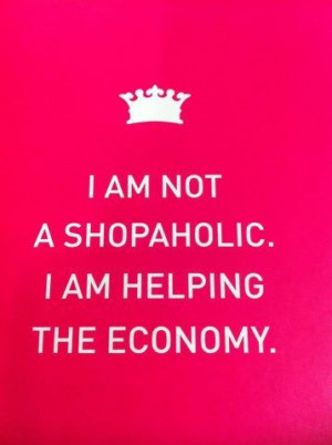 am not a #shopaholic. I am helping the economy! #Shopping #quote