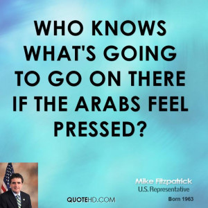 Who knows what's going to go on there if the Arabs feel pressed?