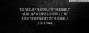 ... rough men stand ready to do violence on their behalf. -George Orwell