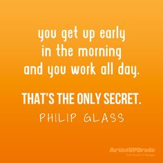 You get up early in the morning and you work all day. That's the only ...