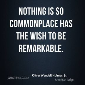 Oliver Wendell Holmes, Jr. - Nothing is so commonplace has the wish to ...