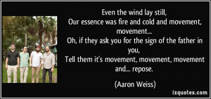 Even the wind lay still, Our essence was fire and cold and movement ...