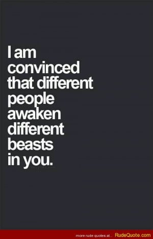am convinced that different people awaken different beasts in you.