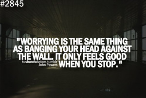 ... Head Against The Wall It Only Feels Good When You Stop - Worry Quote
