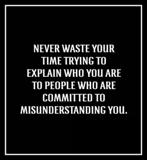 Never waste your time trying to explain who you are to people who are ...