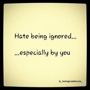 hate being ignored especially hate being ignored especially by you