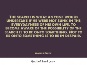 ... undertake if he were not sunk in the.. Walker Percy great life quotes