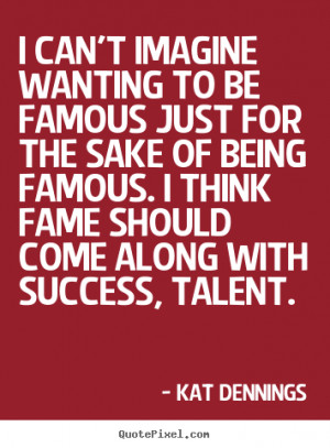 can't imagine wanting to be famous just for the sake of being famous ...