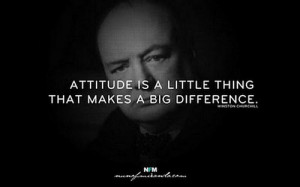 Attitude is a little thing that makes a big difference. – Winston ...