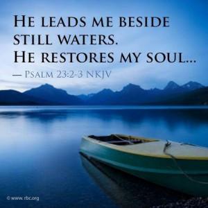 Psalm 23:2,3 He leads me beside still waters. He restores my soul
