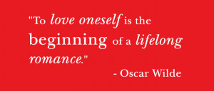 Quote: To love oneself is the beginning of a lifelong romance. - Oscar ...