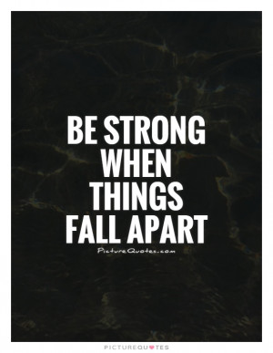 Be Strong When Things Fall Apart Quote Picture Quotes & Sayings