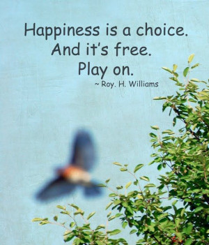 Happiness is a choice. And it's free. Play on. -Roy H. Williams