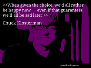 Chuck Klosterman - quote-When given the choice, we'd all rather be ...