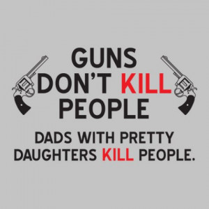 Guns Don't Kill People/Dads With Pretty Daughters Kill People""