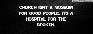 church isn't a museum for good people. it's a hospital for the broken ...