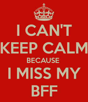 CAN'T KEEP CALM BECAUSE I MISS MY BFF