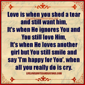 love is when you shed a tear and still want him it s when he ignores ...