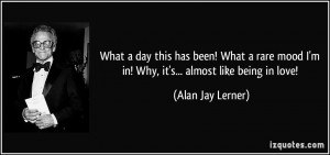 ... mood I'm in! Why, it's... almost like being in love! - Alan Jay Lerner