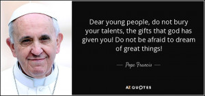 Dear young people, do not bury your talents, the gifts that god has ...