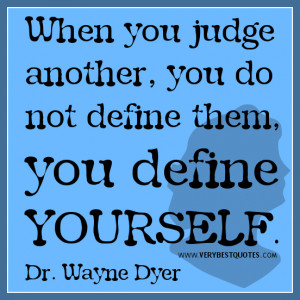 ... another, you do not define them, you define yourself. Dr. Wayne Dyer