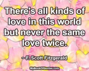 There's all kinds of love in this world but never the same love twice ...