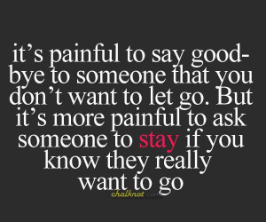 ... more painful to ask someone to stay if you know they really want to go