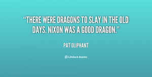 ... were dragons to slay in the old days. Nixon was a good dragon