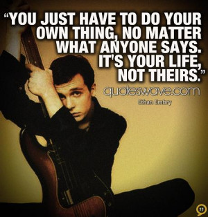... have to do your own thing, no matter what anyone says. It's your life