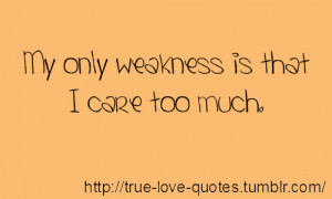 My only weakness is that I care too much.