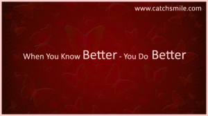 When You Know Better – You Do Better