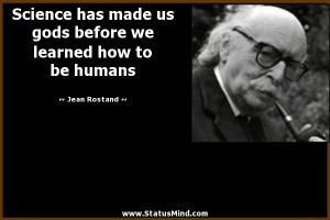 Science has made us gods before we learned how to be humans - Jean ...