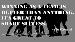 ... is better than anything. It's great to share success. ~ Jim Harbaugh