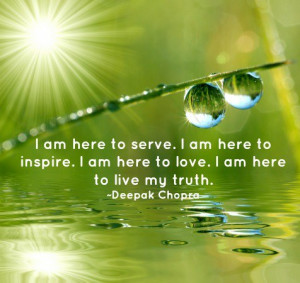 am here to serve. I am here to inspire. I am here to love. I am here ...