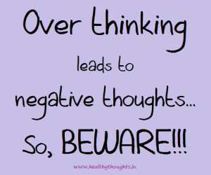 View full post. Over Thinking&Over thinking leads to negative thoughts ...