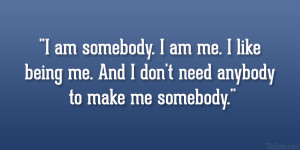 ... me. I like being me. And I don't need anybody to make me somebody