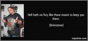 Hell hath no fury like those meant to keep you there. - Brimstone