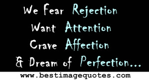 ... Fear Rejection. Want Attention. Crave Affection. Dream of Perfection