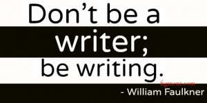 """Don't be a writer; be writing."""""""