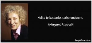Nolite te bastardes carborundorum. - Margaret Atwood