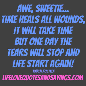 Awe, sweetie… time heals all wounds, it will take time but one day ...