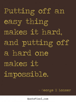 Putting off an easy thing makes it hard, and putting off a hard one ...