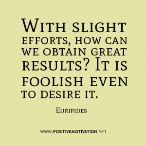 With slight efforts, how can we obtain great results? It is foolish ...
