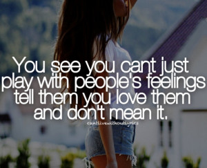You see you can't just play with people's feelings, tell them you love ...