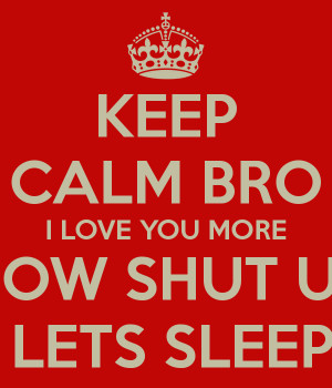keep-calm-bro-i-love-you-more-now-shut-up-lets-sleep-.png